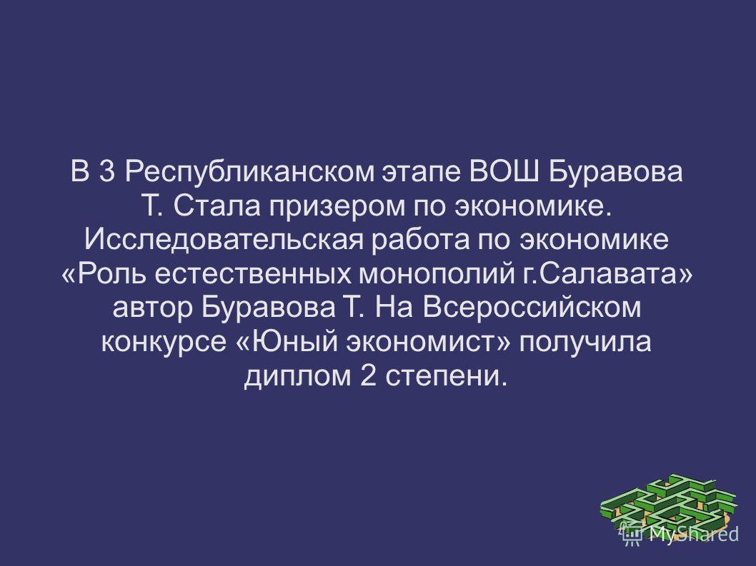 В 3 Республиканском этапе ВОШ Буравова Т. Стала призером по экономике. Исследовательская работа по экономике «Роль естественных монополий г.Салавата» автор Буравова Т. На Всероссийском конкурсе «Юный экономист» получила диплом 2 степени.