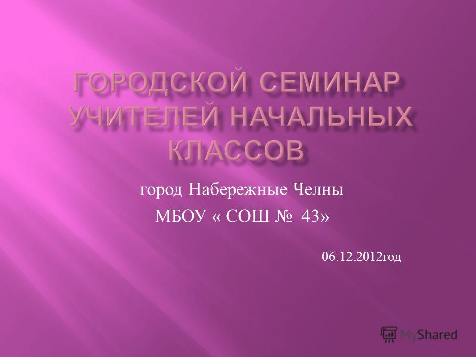 город Набережные Челны МБОУ « СОШ 43» 06.12.2012 год