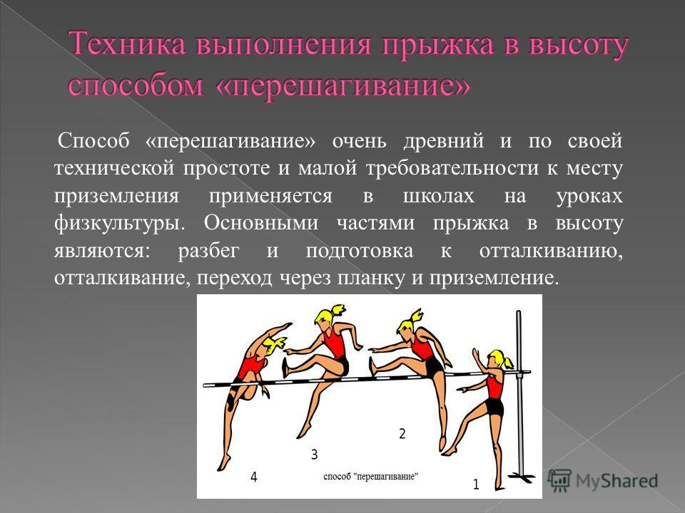 Способ «перешагивание» очень древний и по своей технической простоте и малой требовательности к месту приземления применяется в школах на уроках физкультуры. Основными частями прыжка в высоту являются: разбег и подготовка к отталкиванию, отталкивание