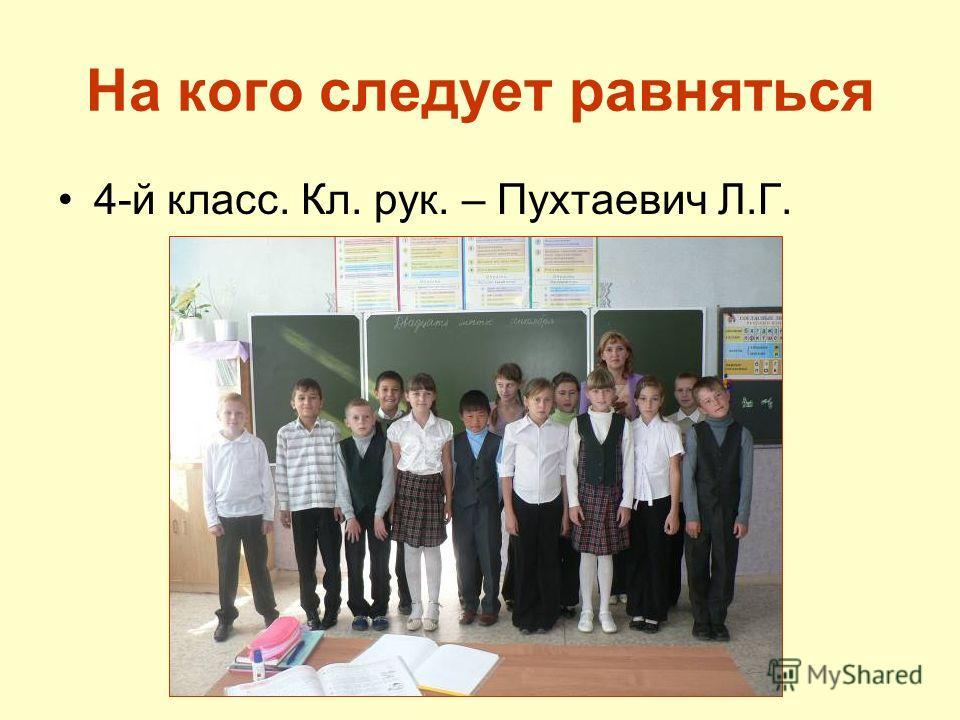 На кого следует равняться 4-й класс. Кл. рук. – Пухтаевич Л.Г.