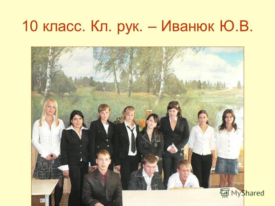 10 класс. Кл. рук. – Иванюк Ю.В.