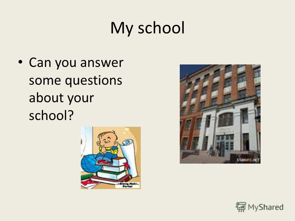 My school Can you answer some questions about your school?