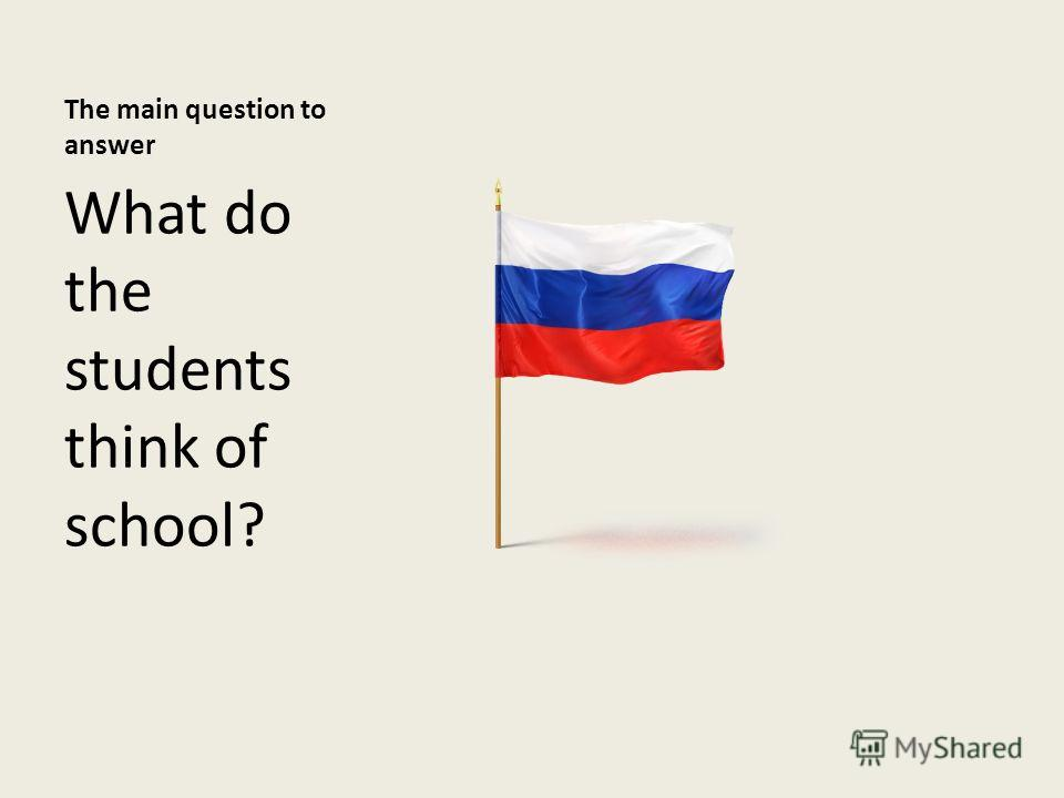 The main question to answer What do the students think of school?