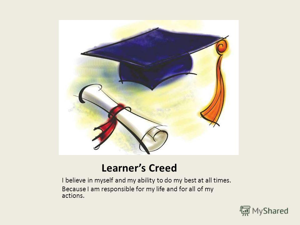 Learners Creed I believe in myself and my ability to do my best at all times. Because I am responsible for my life and for all of my actions.