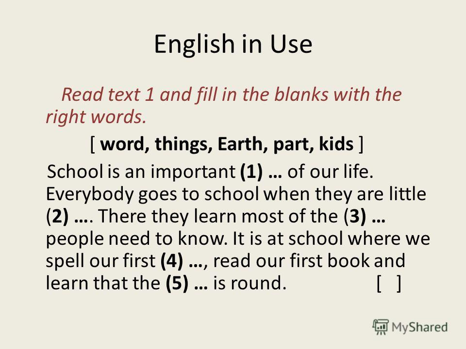 English in Use Read text 1 and fill in the blanks with the right words. [ word, things, Earth, part, kids ] School is an important (1) … of our life. Everybody goes to school when they are little (2) …. There they learn most of the (3) … people need