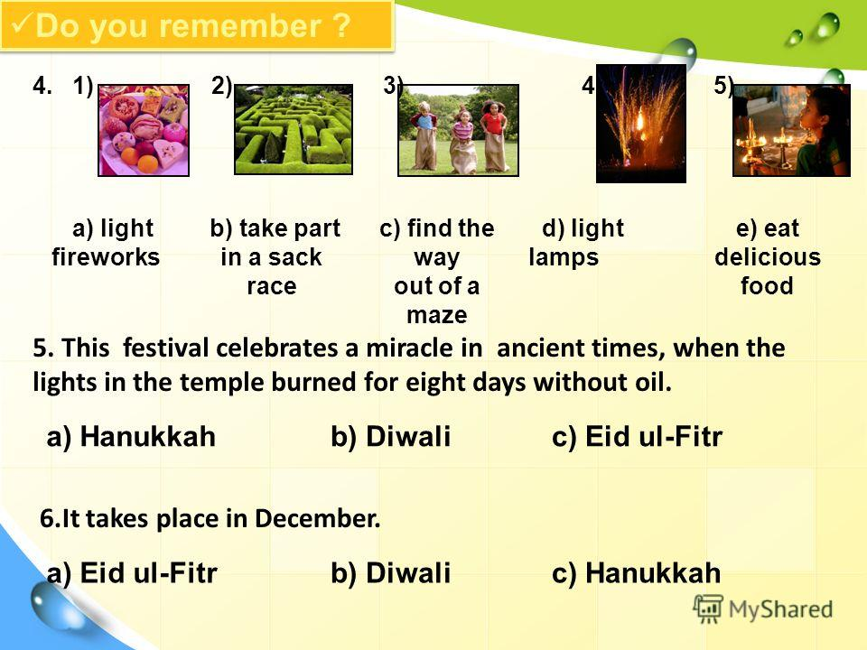 Do you remember ? 4. 1) 2) 3) 4) 5) a) light fireworks b) take part in a sack race c) find the way out of a maze d) light lamps e) eat delicious food 5. This festival celebrates a miracle in ancient times, when the lights in the temple burned for eig