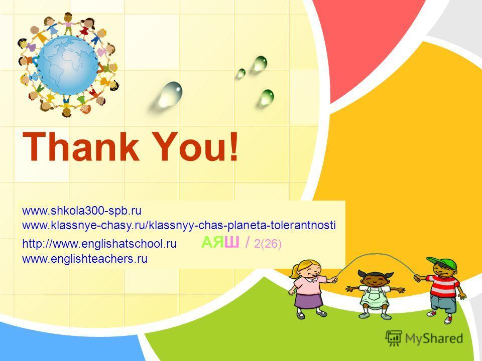 L/O/G/O Thank You! www.shkola300-spb.ru www.klassnye-chasy.ru/klassnyy-chas-planeta-tolerantnosti http://www.englishatschool.ru АЯШ / 2(26) www.englishteachers.ru