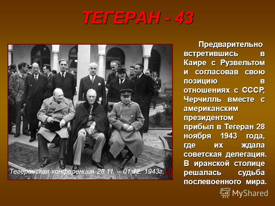 ТЕГЕРАН - 43 Предварительно встретившись в Каире с Рузвельтом и согласовав свою позицию в отношениях с СССР, Черчилль вместе с американским президентом прибыл в Тегеран 28 ноября 1943 года, где их ждала советская делегация. В иранской столице решалас