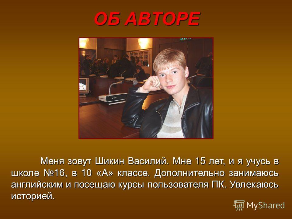ОБ АВТОРЕ Меня зовут Шикин Василий. Мне 15 лет, и я учусь в школе 16, в 10 «А» классе. Дополнительно занимаюсь английским и посещаю курсы пользователя ПК. Увлекаюсь историей.
