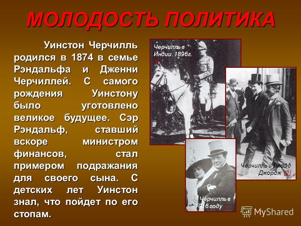 МОЛОДОСТЬ ПОЛИТИКА Черчилль в Индии. 1896г. (2) (2) Уинстон Черчилль родился в 1874 в семье Рэндальфа и Дженни Черчиллей. С самого рождения Уинстону было уготовлено великое будущее. Сэр Рэндальф, ставший вскоре министром финансов, стал примером подра