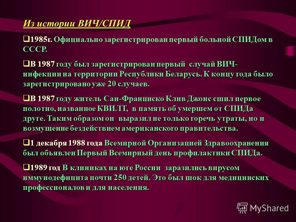 Из истории ВИЧ/СПИД 1985г. Официально зарегистрирован первый больной СПИДом в СССР. В 1987 году был зарегистрирован первый случай ВИЧ- инфекции на территории Республики Беларусь. К концу года было зарегистрировано уже 20 случаев. В 1987 году был заре