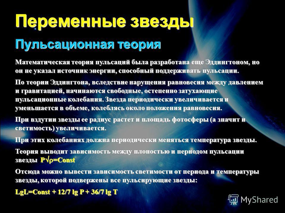 Переменные звезды Пульсационная теория Математическая теория пульсаций была разработана еще Эддингтоном, но он не указал источник энергии, способный поддерживать пульсации. По теории Эддингтона, вследствие нарущения равновесия между давлением и грави