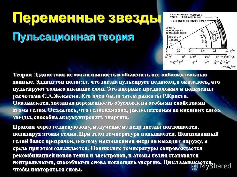 Переменные звезды Пульсационная теория Теория Эддингтона не могла полностью объяснить все наблюдательные данные. Эддингтон полагал, что звезда пульсирует целиком, а оказалось, что пульсируют только внешние слои. Это впервые предположил и подкрепил ра