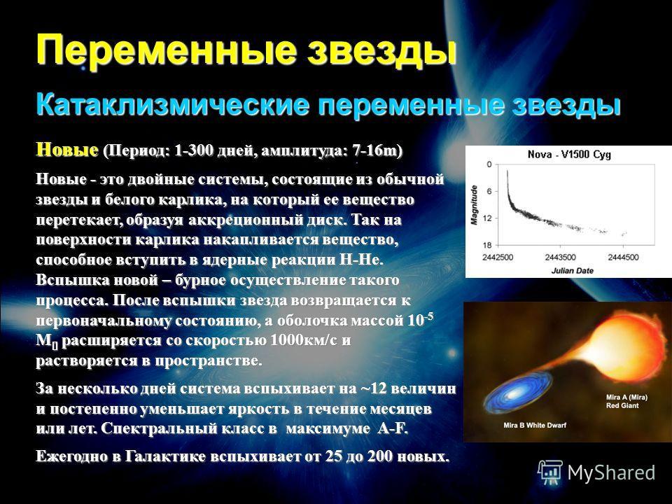 Переменные звезды Катаклизмические переменные звезды Новые (Период: 1-300 дней, амплитуда: 7-16m) Новые - это двойные системы, состоящие из обычной звезды и белого карлика, на который ее вещество перетекает, образуя аккреционный диск. Так на поверхно