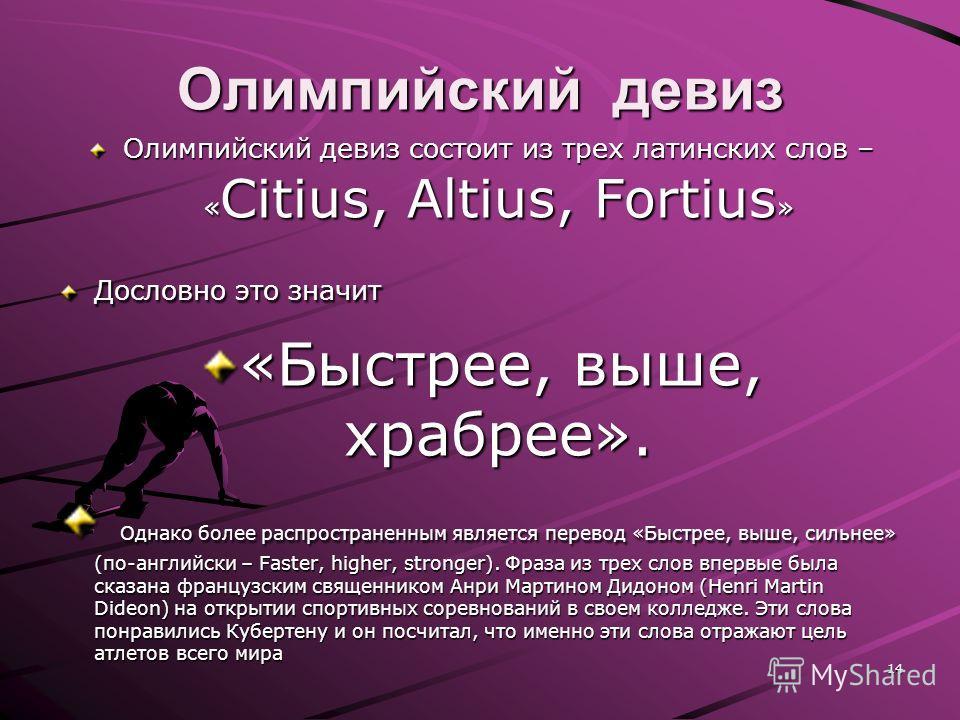 Олимпийский девиз Олимпийский девиз состоит из трех латинских слов – « Citius, Altius, Fortius » Дословно это значит «Быстрее, выше, храбрее». Однако более распространенным является перевод «Быстрее, выше, сильнее» (по-английски – Faster, higher, str