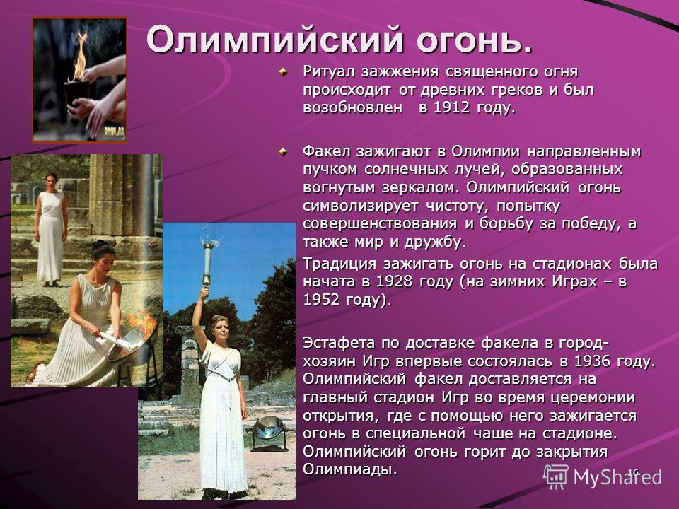 Олимпийский огонь. Ритуал зажжения священного огня происходит от древних греков и был возобновлен в 1912 году. Факел зажигают в Олимпии направленным пучком солнечных лучей, образованных вогнутым зеркалом. Олимпийский огонь символизирует чистоту, попы
