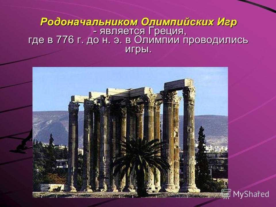 2 Родоначальником Олимпийских Игр - является Греция, где в 776 г. до н. э. в Олимпии проводились игры.
