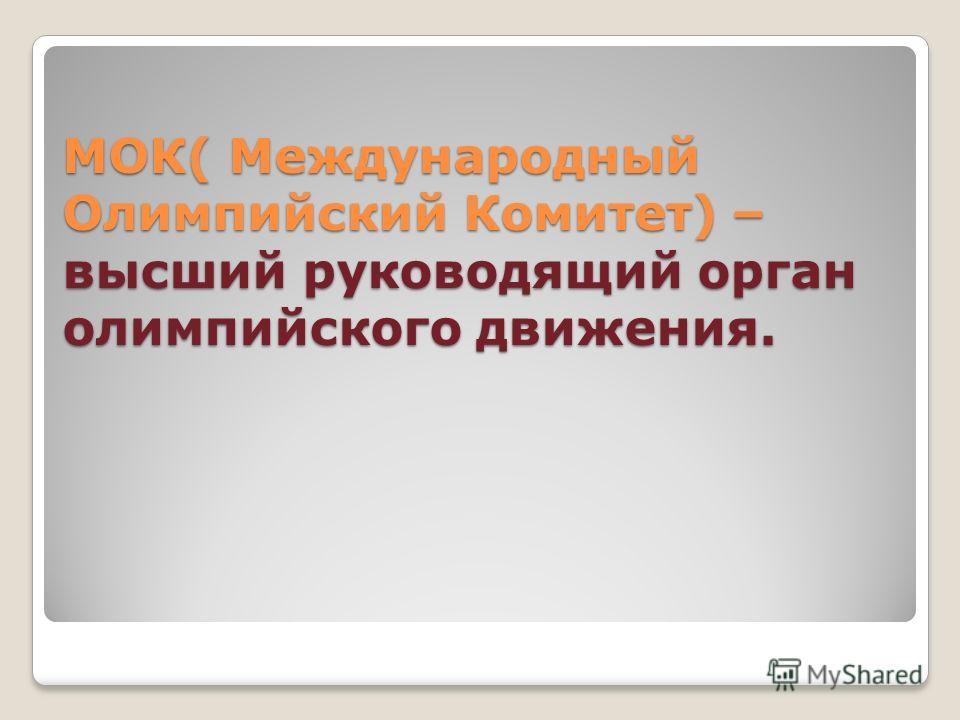 МОК( Международный Олимпийский Комитет) – высший руководящий орган олимпийского движения.