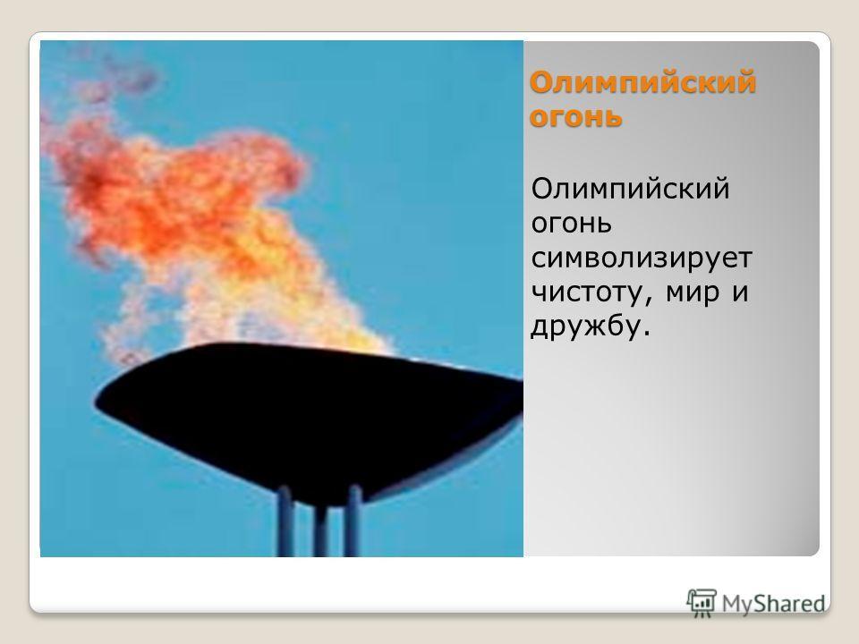 Олимпийский огонь Олимпийский огонь символизирует чистоту, мир и дружбу.