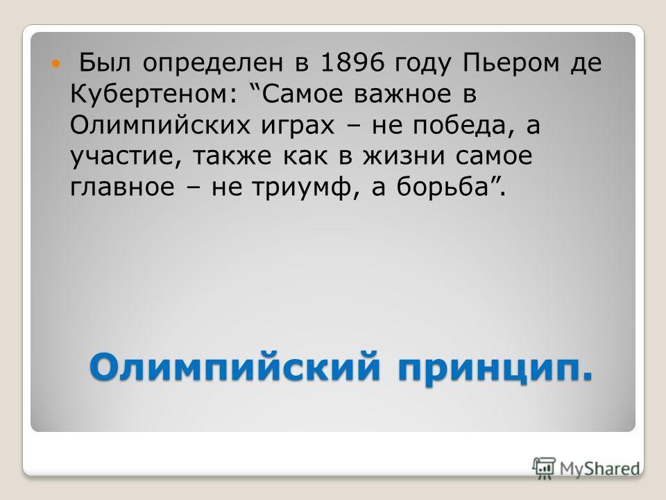 Олимпийский принцип. Олимпийский принцип. Был определен в 1896 году Пьером де Кубертеном: Самое важное в Олимпийских играх – не победа, а участие, также как в жизни самое главное – не триумф, а борьба.