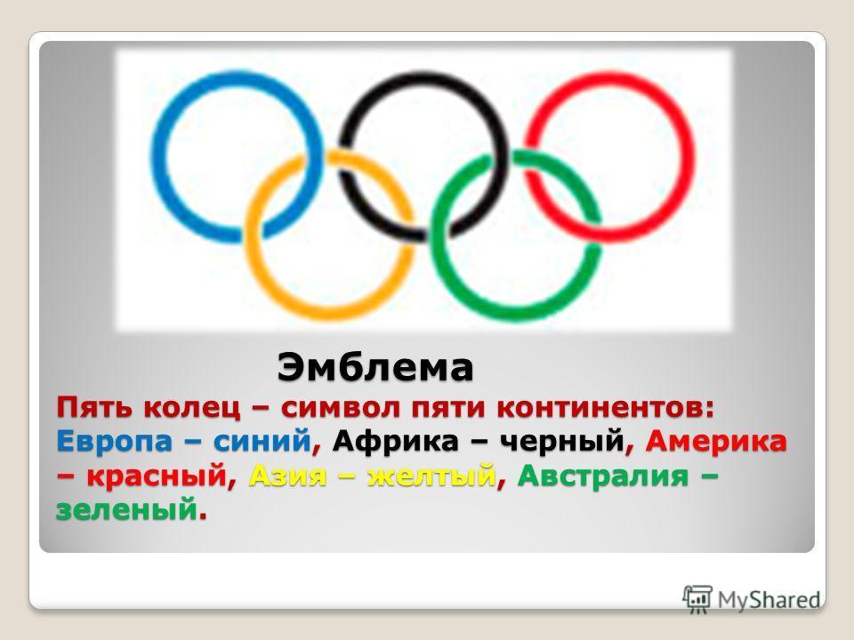 Эмблема Пять колец – символ пяти континентов: Европа – синий, Африка – черный, Америка – красный, Азия – желтый, Австралия – зеленый. Эмблема Пять колец – символ пяти континентов: Европа – синий, Африка – черный, Америка – красный, Азия – желтый, Авс