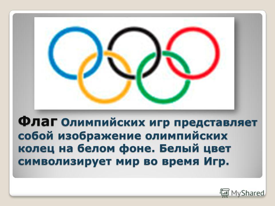Флаг Олимпийских игр представляет собой изображение олимпийских колец на белом фоне. Белый цвет символизирует мир во время Игр.