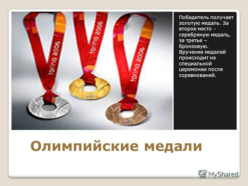 Олимпийские медали Победитель получает золотую медаль. За второе место - серебряную медаль, за третье – бронзовую. Вручение медалей происходит на специальной церемонии после соревнований.