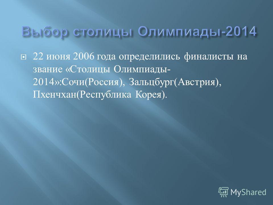 22 июня 2006 года определились финалисты на звание « Столицы Олимпиады - 2014»: Сочи ( Россия ), Зальцбург ( Австрия ), Пхенчхан ( Республика Корея ).