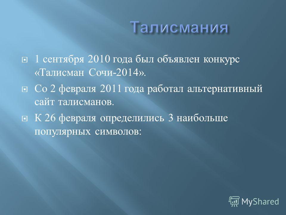 1 сентября 2010 года был объявлен конкурс « Талисман Сочи -2014». Со 2 февраля 2011 года работал альтернативный сайт талисманов. К 26 февраля определились 3 наибольше популярных символов :