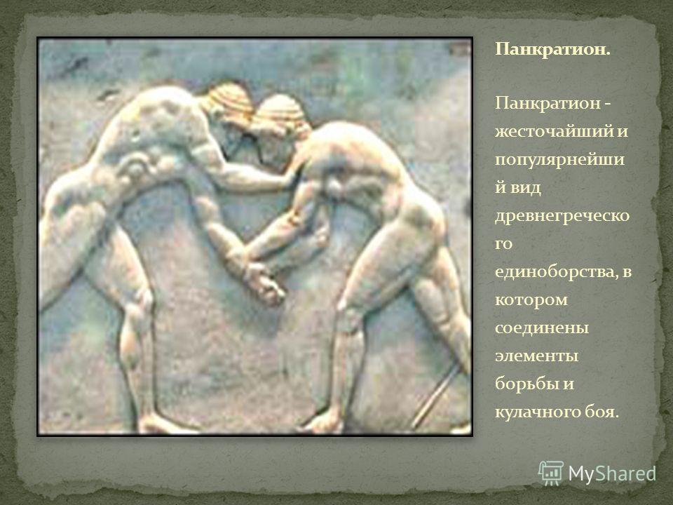 Панкратион - жесточайший и популярнейши й вид древнегреческо го единоборства, в котором соединены элементы борьбы и кулачного боя.