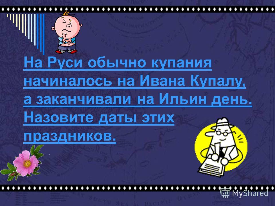 На Руси обычно купания начиналось на Ивана Купалу, а заканчивали на Ильин день. Назовите даты этих праздников.