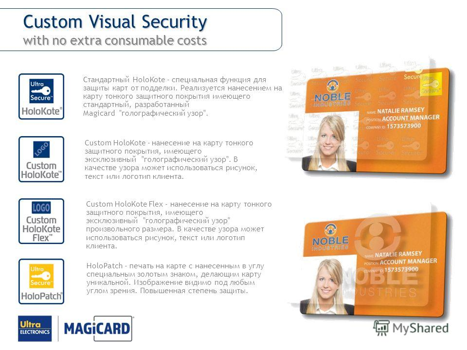 Custom Visual Security with no extra consumable costs Стандартный HoloKote - специальная функция для защиты карт от подделки. Реализуется нанесением на карту тонкого защитного покрытия имеющего стандартный, разработанный Magicard