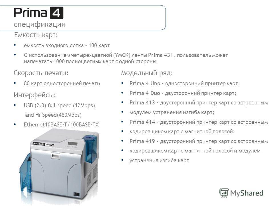 Емкость карт: емкость входного лотка - 100 карт С использованием четырехцветной (YMCK) ленты Prima 431, пользователь может напечатать 1000 полноцветных карт с одной стороны Скорость печати: 80 карт односторонней печати Интерфейсы: USB (2.0) full spee