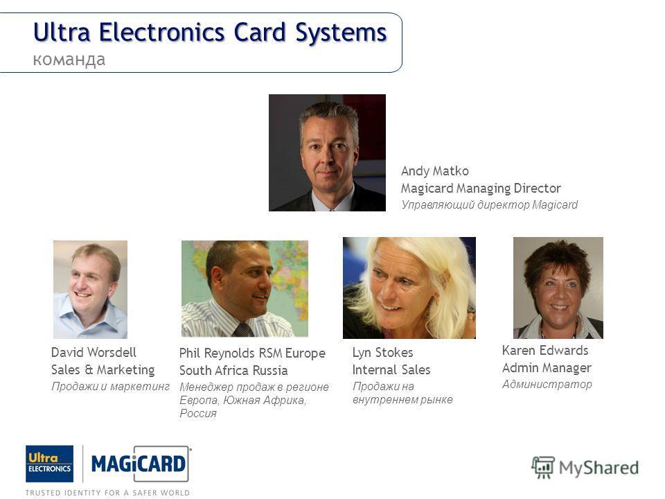 Ultra Electronics Card Systems Ultra Electronics Card Systems команда Phil Reynolds RSM Europe South Africa Russia Менеджер продаж в регионе Европа, Южная Африка, Россия Lyn Stokes Internal Sales Продажи на внутреннем рынке David Worsdell Sales & Mar