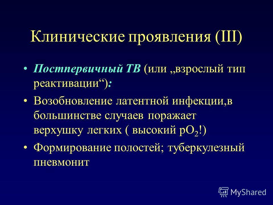 Клинические проявления (III) Постпервичный TB (или взрослый тип реактивации): Возобновление латентной инфекции,в большинстве случаев поражает верхушку легких ( высокий pO 2 !) Формирование полостей; туберкулезный пневмонит