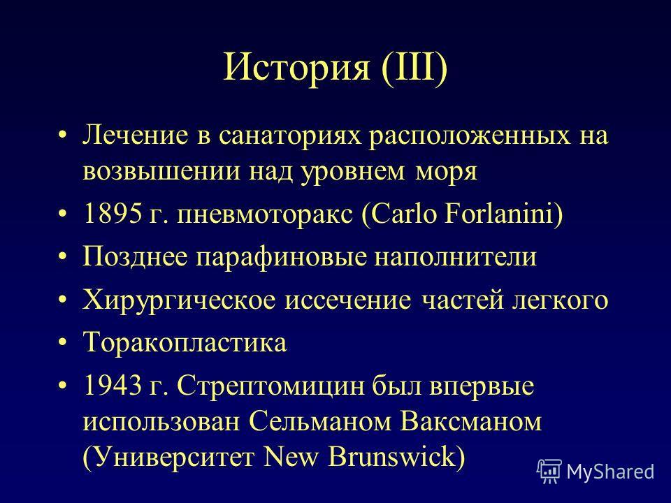 История (III) Лечение в санаториях расположенных на возвышении над уровнем моря 1895 г. пневмоторакс (Carlo Forlanini) Позднее парафиновые наполнители Хирургическое иссечение частей легкого Торакопластика 1943 г. Стрептомицин был впервые использован