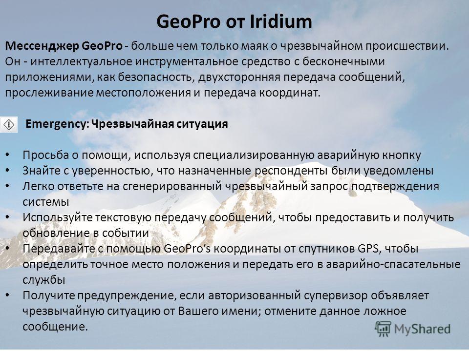 GeoPro от Iridium Мессенджер GeoPro - больше чем только маяк о чрезвычайном происшествии. Он - интеллектуальное инструментальное средство с бесконечными приложениями, как безопасность, двухсторонняя передача сообщений, прослеживание местоположения и