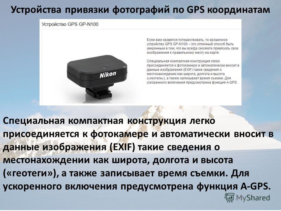 Устройства привязки фотографий по GPS координатам Специальная компактная конструкция легко присоединяется к фотокамере и автоматически вносит в данные изображения (EXIF) такие сведения о местонахождении как широта, долгота и высота («геотеги»), а так