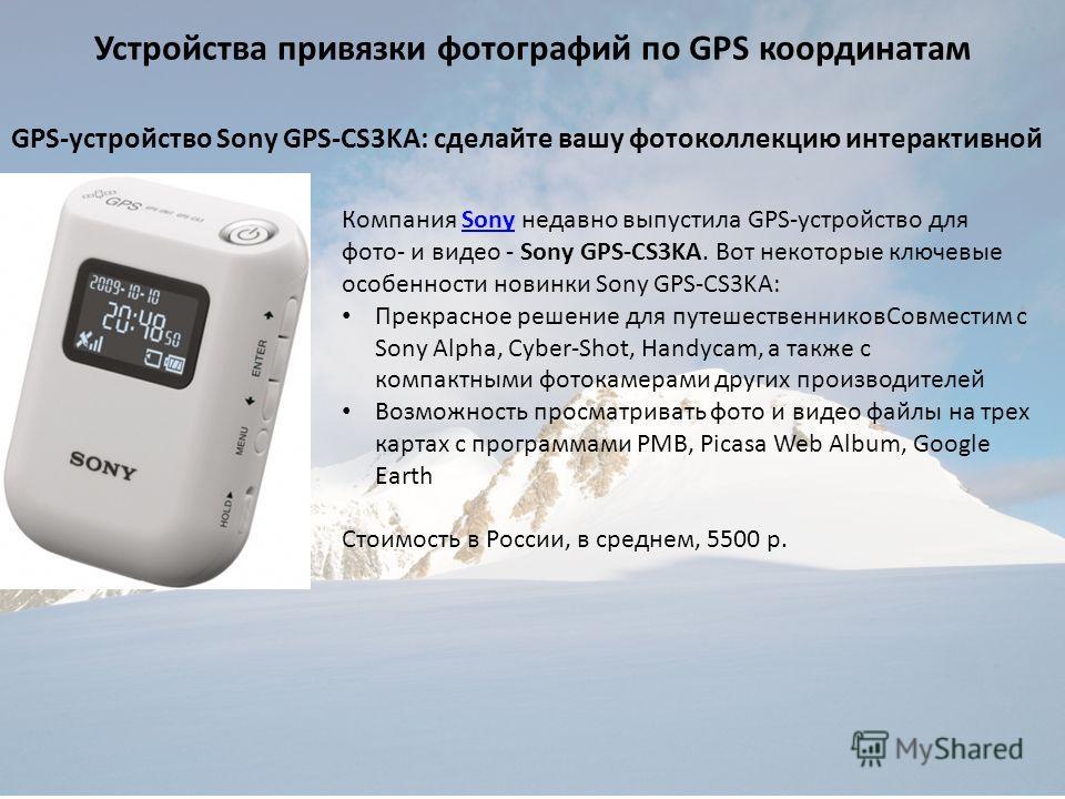 Устройства привязки фотографий по GPS координатам GPS-устройство Sony GPS-CS3KA: сделайте вашу фотоколлекцию интерактивной Компания Sony недавно выпустила GPS-устройство для фото- и видео - Sony GPS-CS3KA. Вот некоторые ключевые особенности новинки S