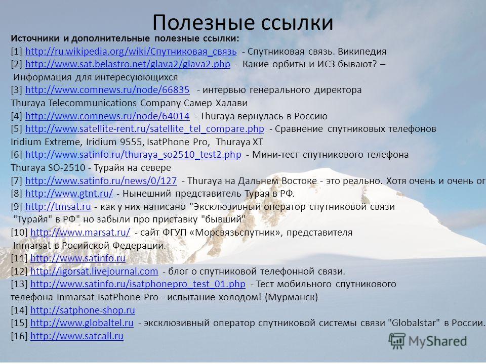 Полезные ссылки Источники и дополнительные полезные ссылки: [1] http://ru.wikipedia.org/wiki/Спутниковая_связь - Спутниковая связь. Википедия [2] http://www.sat.belastro.net/glava2/glava2.php - Какие орбиты и ИСЗ бывают? –http://ru.wikipedia.org/wiki