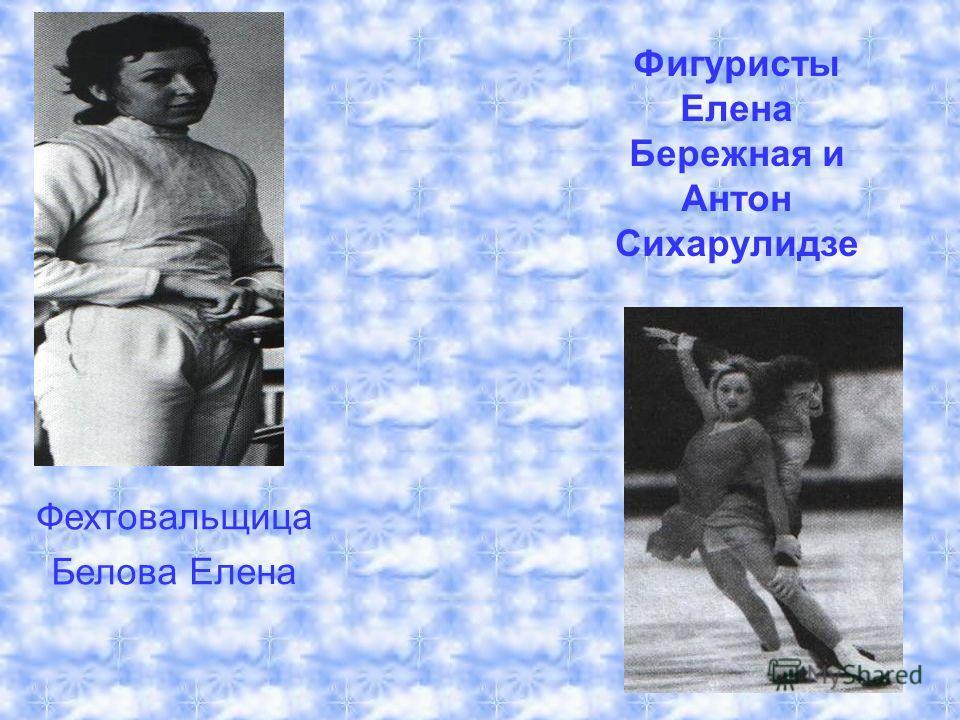 Ф е х т о в а л ь щ и ц а Б е л о в а Е л е н а Фигуристы Елена Бережная и Антон Сихарулидзе