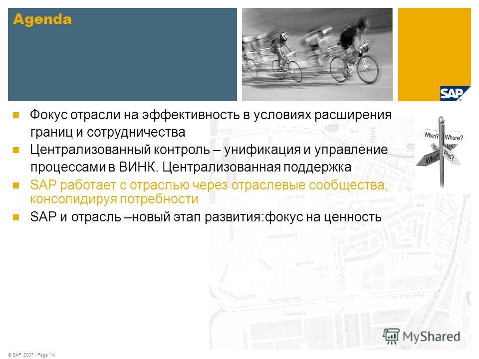 © SAP 2007 / Page 14 Agenda Фокус отрасли на эффективность в условиях расширения границ и сотрудничества Централизованный контроль – унификация и управление процессами в ВИНК. Централизованная поддержка SAP работает с отраслью через отраслевые сообще