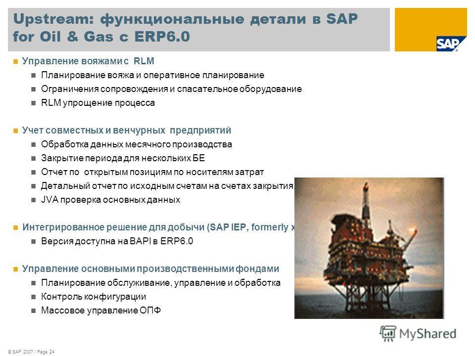 © SAP 2007 / Page 24 Upstream: функциональные детали в SAP for Oil & Gas с ERP6.0 Управление вояжами с RLM Планирование вояжа и оперативное планирование Ограничения сопровождения и спасательное оборудование RLM упрощение процесса Учет совместных и ве