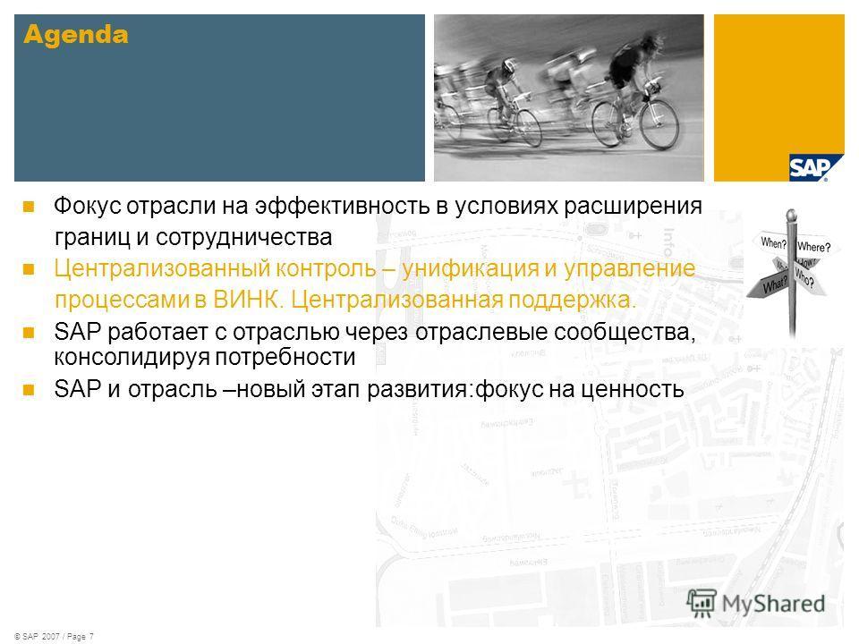 © SAP 2007 / Page 7 Agenda Фокус отрасли на эффективность в условиях расширения границ и сотрудничества Централизованный контроль – унификация и управление процессами в ВИНК. Централизованная поддержка. SAP работает с отраслью через отраслевые сообще
