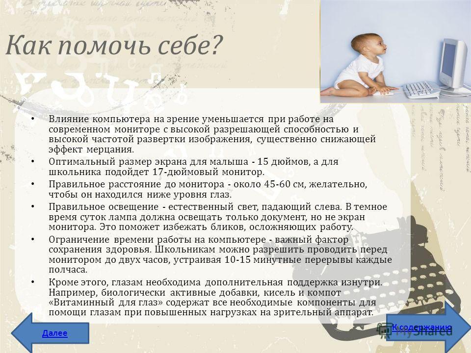 Как помочь себе? Влияние компьютера на зрение уменьшается при работе на современном мониторе с высокой разрешающей способностью и высокой частотой развертки изображения, существенно снижающей эффект мерцания. Оптимальный размер экрана для малыша - 15