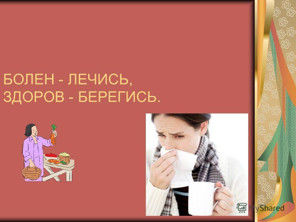 БОЛЕН - ЛЕЧИСЬ, ЗДОРОВ - БЕРЕГИСЬ.