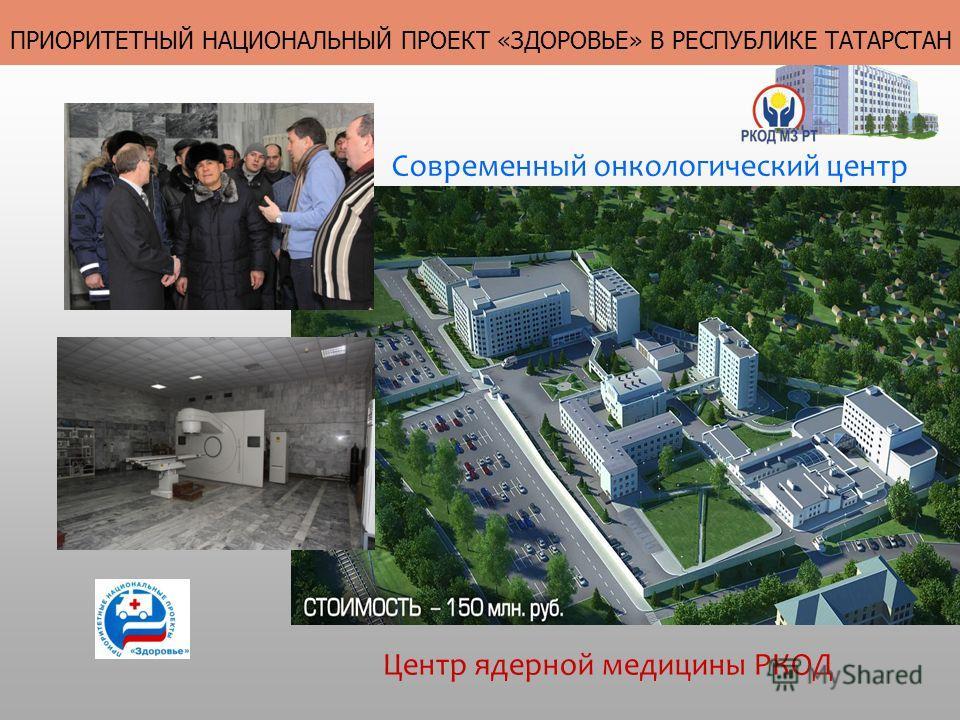 Центр ядерной медицины РКОД Современный онкологический центр ПРИОРИТЕТНЫЙ НАЦИОНАЛЬНЫЙ ПРОЕКТ «ЗДОРОВЬЕ» В РЕСПУБЛИКЕ ТАТАРСТАН