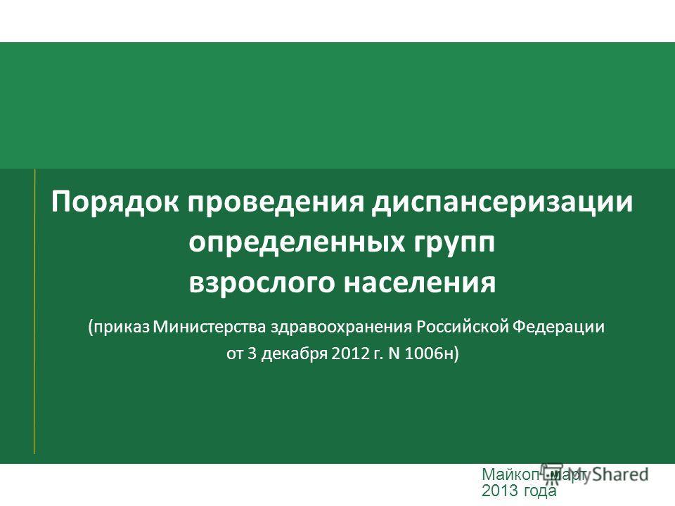 Порядок проведения диспансеризации определенных групп взрослого населения (приказ Министерства здравоохранения Российской Федерации от 3 декабря 2012 г. N 1006н) Майкоп март 2013 года