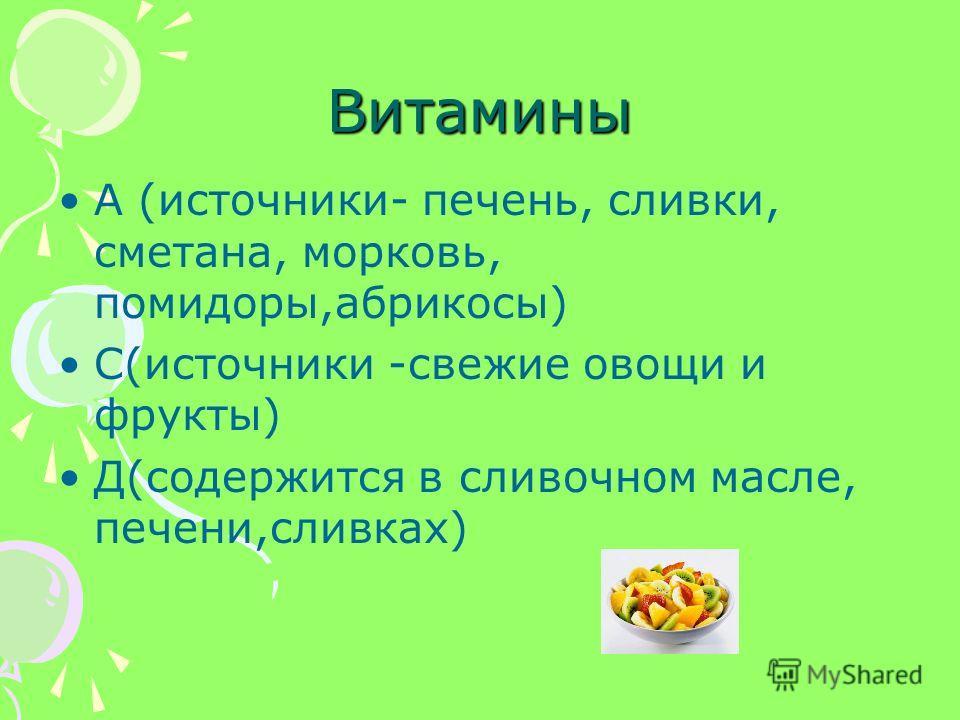 Витамины А (источники- печень, сливки, сметана, морковь, помидоры,абрикосы) С(источники -свежие овощи и фрукты) Д(содержится в сливочном масле, печени,сливках)