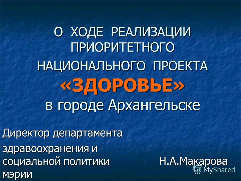 О ХОДЕ РЕАЛИЗАЦИИ ПРИОРИТЕТНОГО НАЦИОНАЛЬНОГО ПРОЕКТА «ЗДОРОВЬЕ» в городе Архангельске Директор департамента здравоохранения и социальной политики мэрии Н.А.Макарова